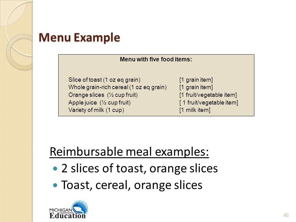 Menu Example Reimbursable meal examples: 2 slices of toast, orange slices Toast, cereal, orange slices Menu with five food items: Slice of toast (1 oz eq grain) [1 grain item] Whole grain-rich cereal (1 oz eq grain) [1 grain item] Orange slices (½ cup fruit) [1 fruit/vegetable item] Apple juice (½ cup fruit)[ 1 fruit/vegetable item] Variety of milk (1 cup) [1 milk item] 46