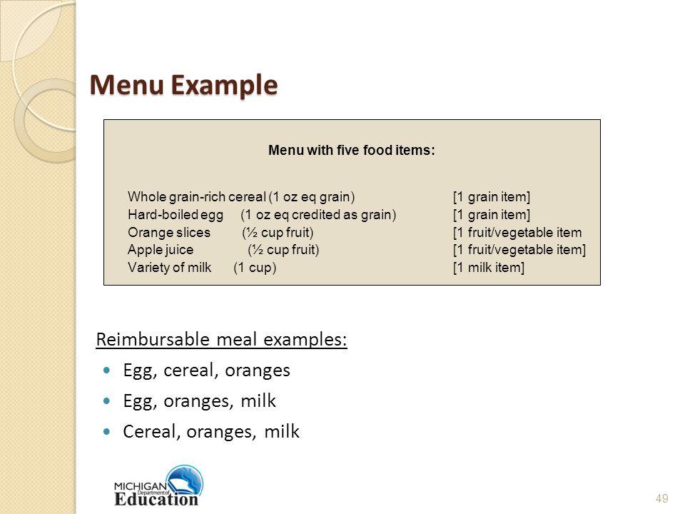 Menu Example Reimbursable meal examples: Egg, cereal, oranges Egg, oranges, milk Cereal, oranges, milk Menu with five food items: Whole grain-rich cereal (1 oz eq grain) [1 grain item] Hard-boiled egg (1 oz eq credited as grain) [1 grain item] Orange slices (½ cup fruit) [1 fruit/vegetable item Apple juice(½ cup fruit)[1 fruit/vegetable item] Variety of milk (1 cup) [1 milk item] 49