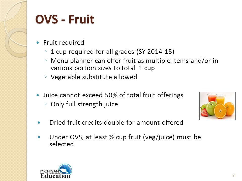 OVS - Fruit Fruit required ◦ 1 cup required for all grades (SY 2014-15) ◦ Menu planner can offer fruit as multiple items and/or in various portion sizes to total 1 cup ◦ Vegetable substitute allowed Juice cannot exceed 50% of total fruit offerings ◦ Only full strength juice Dried fruit credits double for amount offered Under OVS, at least ½ cup fruit (veg/juice) must be selected 51