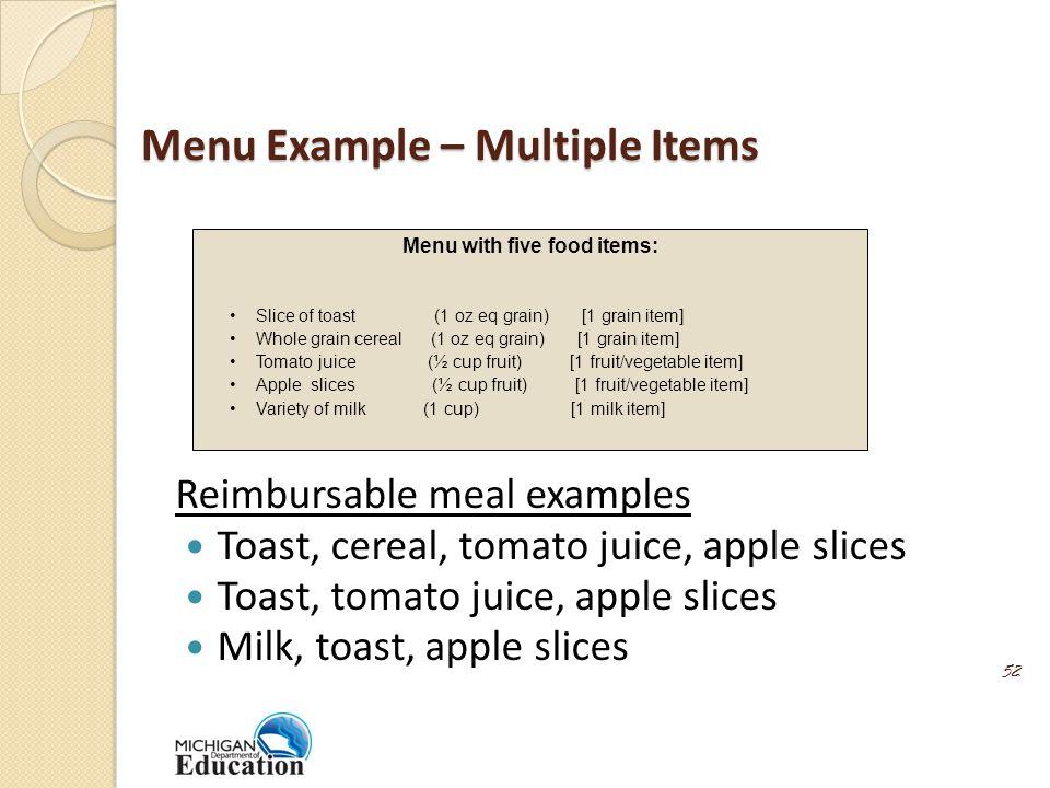 Menu Example – Multiple Items Reimbursable meal examples Toast, cereal, tomato juice, apple slices Toast, tomato juice, apple slices Milk, toast, apple slices 52 Menu with five food items: Slice of toast (1 oz eq grain) [1 grain item] Whole grain cereal (1 oz eq grain) [1 grain item] Tomato juice (½ cup fruit) [1 fruit/vegetable item] Apple slices (½ cup fruit) [1 fruit/vegetable item] Variety of milk (1 cup) [1 milk item]