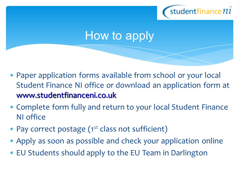 www.studentfinanceni.co.ukPaper application forms available from school or your local Student Finance NI office or download an application form at www.studentfinanceni.co.uk Complete form fully and return to your local Student Finance NI office Pay correct postage (1 st class not sufficient) Apply as soon as possible and check your application online EU Students should apply to the EU Team in Darlington How to apply