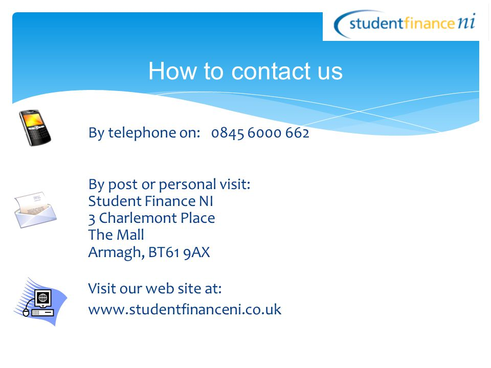How to contact us By telephone on: 0845 6000 662 By post or personal visit: Student Finance NI 3 Charlemont Place The Mall Armagh, BT61 9AX Visit our web site at: www.studentfinanceni.co.uk