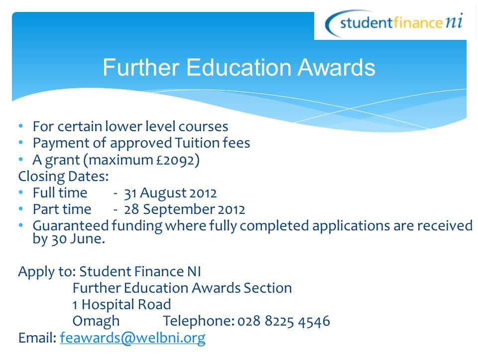 For certain lower level courses Payment of approved Tuition fees A grant (maximum £2092) Closing Dates: Full time - 31 August 2012 Part time - 28 Sept