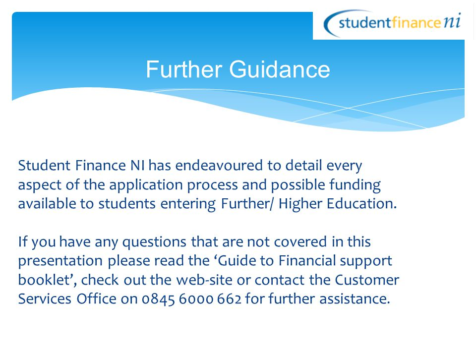 Student Finance NI has endeavoured to detail every aspect of the application process and possible funding available to students entering Further/ Higher Education.