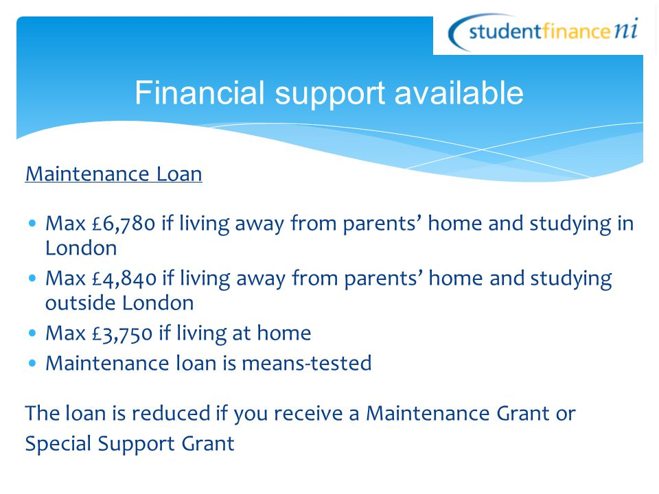Maintenance Loan Max £6,780 if living away from parents' home and studying in London Max £4,840 if living away from parents' home and studying outside London Max £3,750 if living at home Maintenance loan is means-tested The loan is reduced if you receive a Maintenance Grant or Special Support Grant Financial support available