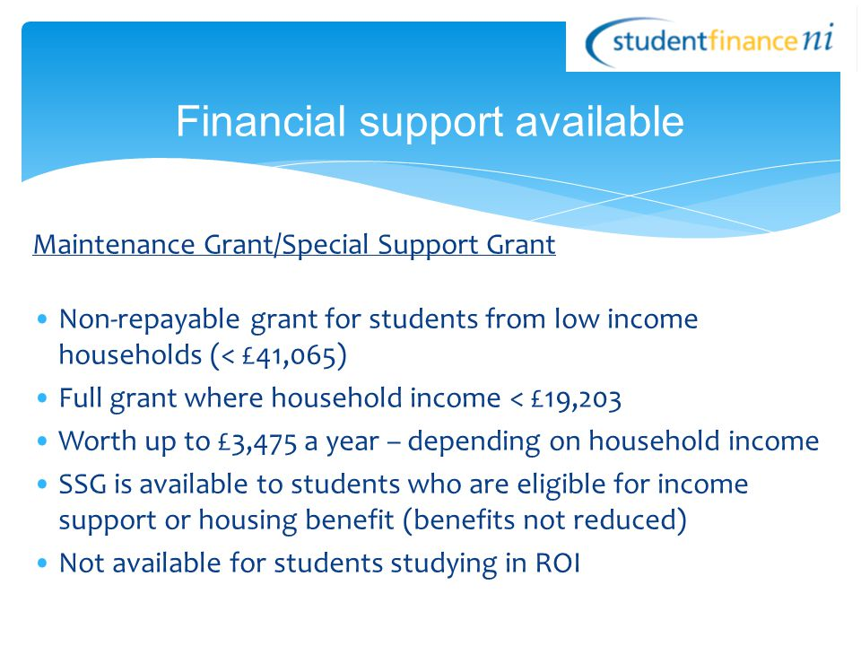 Maintenance Grant/Special Support Grant Non-repayable grant for students from low income households (< £41,065) Full grant where household income < £19,203 Worth up to £3,475 a year – depending on household income SSG is available to students who are eligible for income support or housing benefit (benefits not reduced) Not available for students studying in ROI Financial support available