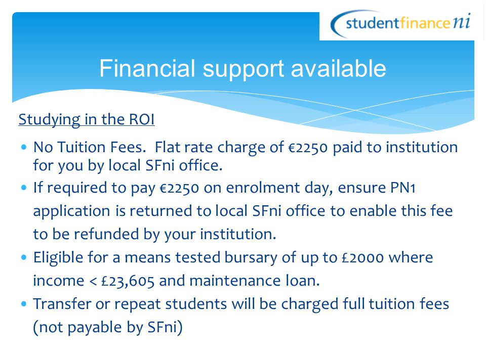 Studying in the ROI No Tuition Fees. Flat rate charge of €2250 paid to institution for you by local SFni office. If required to pay €2250 on enrolment