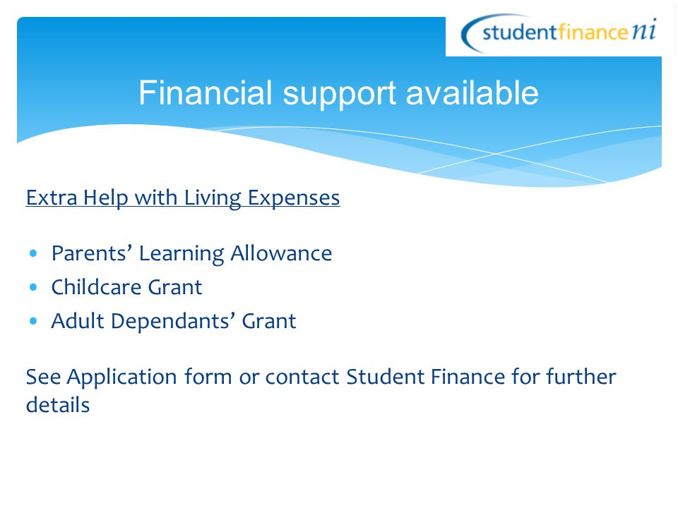 Extra Help with Living Expenses Parents' Learning Allowance Childcare Grant Adult Dependants' Grant See Application form or contact Student Finance for further details Financial support available