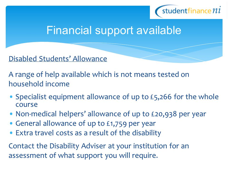 Disabled Students' Allowance A range of help available which is not means tested on household income Specialist equipment allowance of up to £5,266 fo