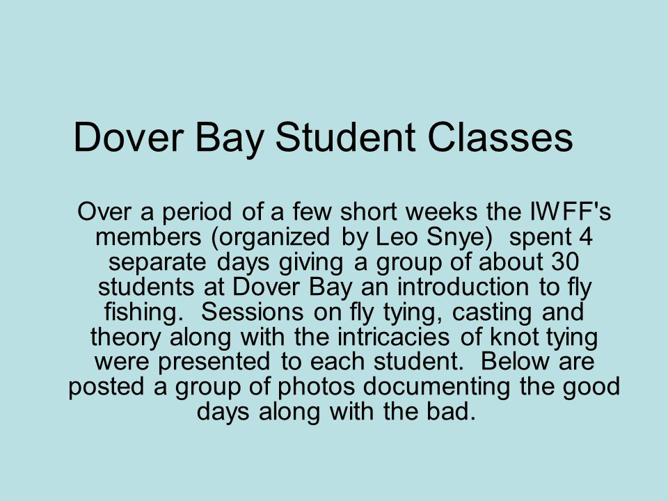 Dover Bay Student Classes Over a period of a few short weeks the IWFF s members (organized by Leo Snye) spent 4 separate days giving a group of about 30 students at Dover Bay an introduction to fly fishing.