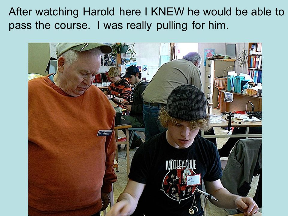 After watching Harold here I KNEW he would be able to pass the course.