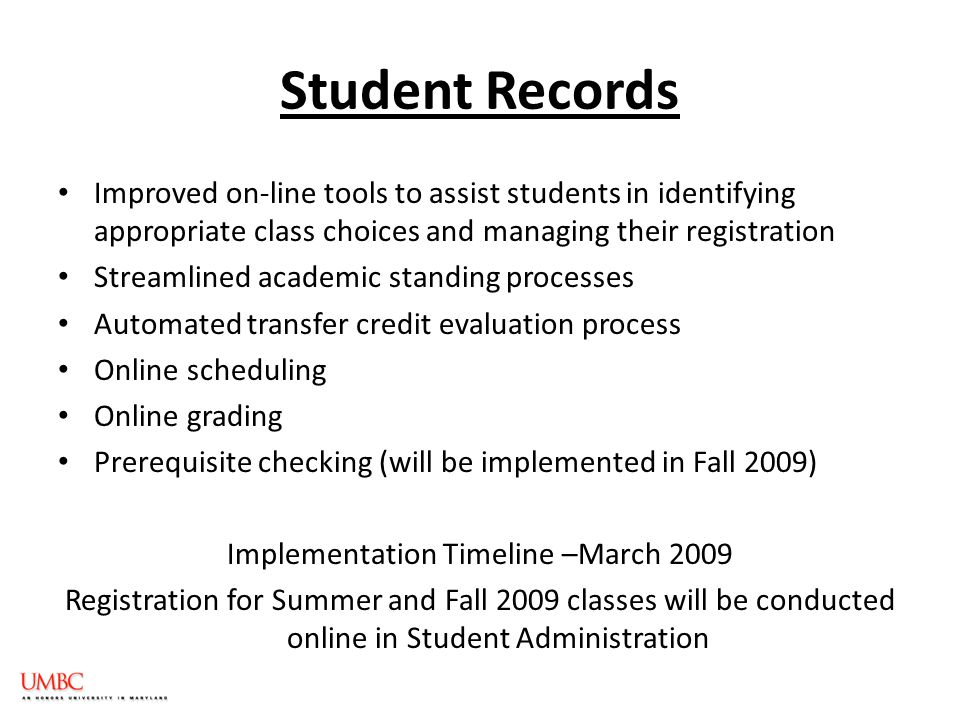 Student Records Improved on-line tools to assist students in identifying appropriate class choices and managing their registration Streamlined academic standing processes Automated transfer credit evaluation process Online scheduling Online grading Prerequisite checking (will be implemented in Fall 2009) Implementation Timeline –March 2009 Registration for Summer and Fall 2009 classes will be conducted online in Student Administration