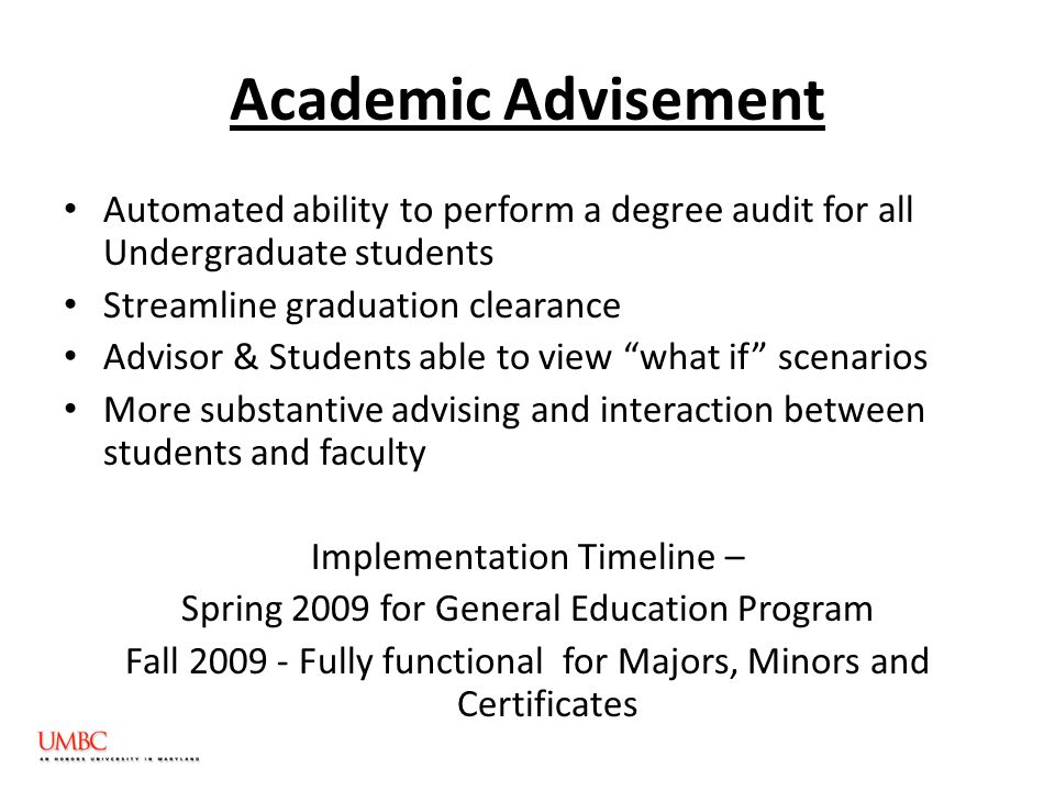 Academic Advisement Automated ability to perform a degree audit for all Undergraduate students Streamline graduation clearance Advisor & Students able to view what if scenarios More substantive advising and interaction between students and faculty Implementation Timeline – Spring 2009 for General Education Program Fall 2009 - Fully functional for Majors, Minors and Certificates