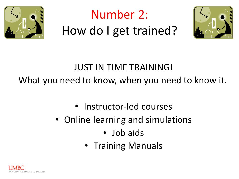 Number 2: How do I get trained. JUST IN TIME TRAINING.