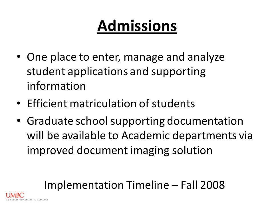 Admissions One place to enter, manage and analyze student applications and supporting information Efficient matriculation of students Graduate school supporting documentation will be available to Academic departments via improved document imaging solution Implementation Timeline – Fall 2008