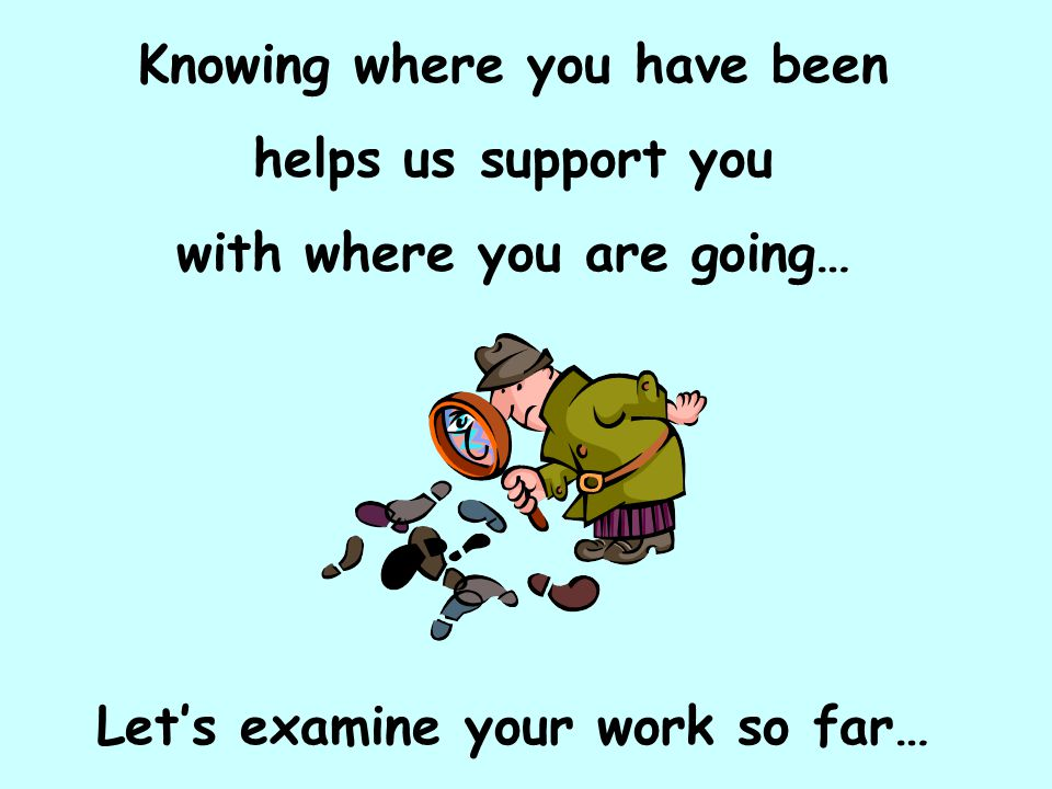 Knowing where you have been helps us support you with where you are going… Let's examine your work so far…
