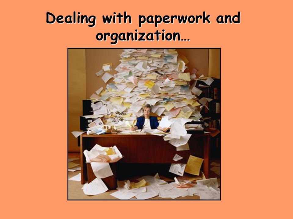 Dealing with paperwork and organization…