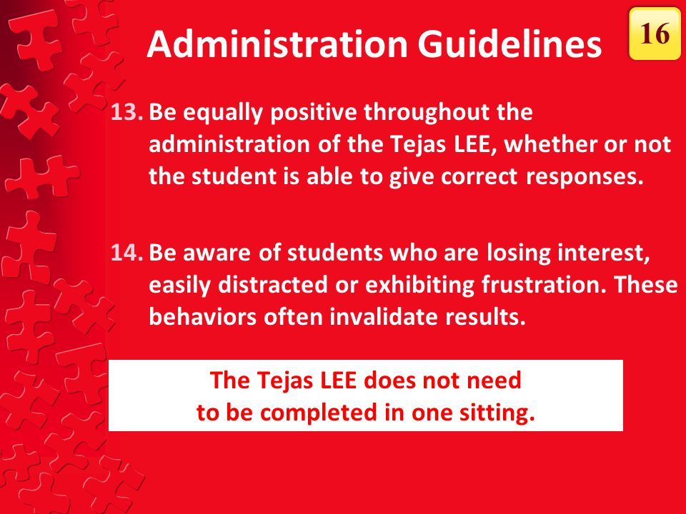 13.Be equally positive throughout the administration of the Tejas LEE, whether or not the student is able to give correct responses. 14.Be aware of st