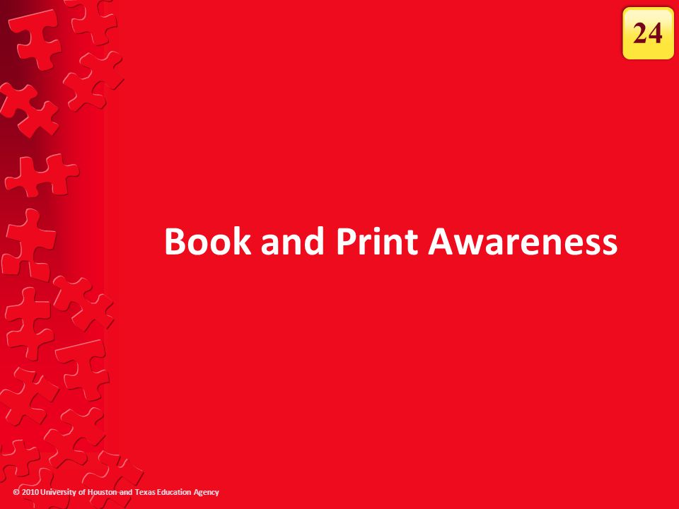 © 2010 University of Houston and Texas Education Agency Book and Print Awareness 24