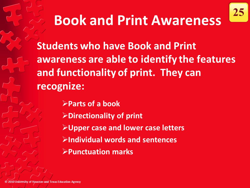 © 2010 University of Houston and Texas Education Agency Book and Print Awareness Students who have Book and Print awareness are able to identify the f