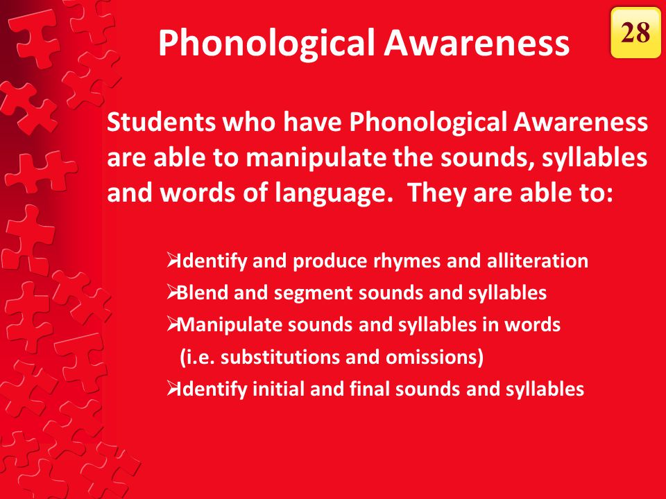 Phonological Awareness Students who have Phonological Awareness are able to manipulate the sounds, syllables and words of language. They are able to: