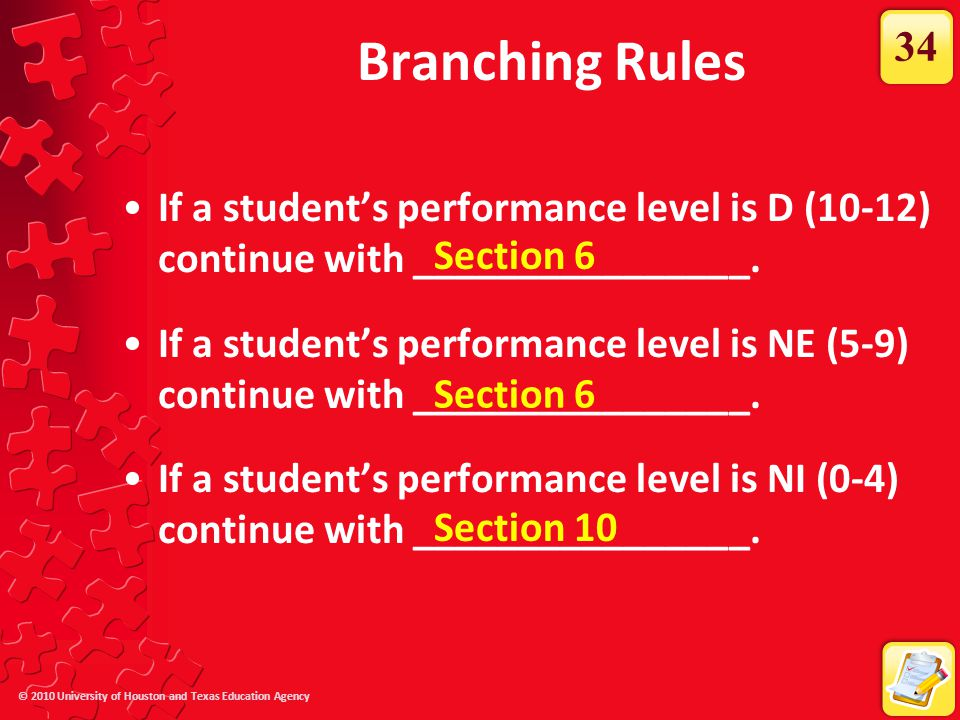 © 2010 University of Houston and Texas Education Agency Branching Rules If a student's performance level is D (10-12) continue with ________________.