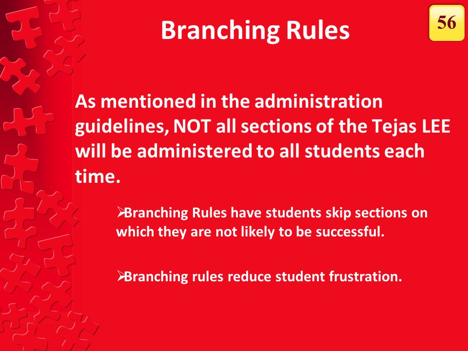 Branching Rules As mentioned in the administration guidelines, NOT all sections of the Tejas LEE will be administered to all students each time.  Bra
