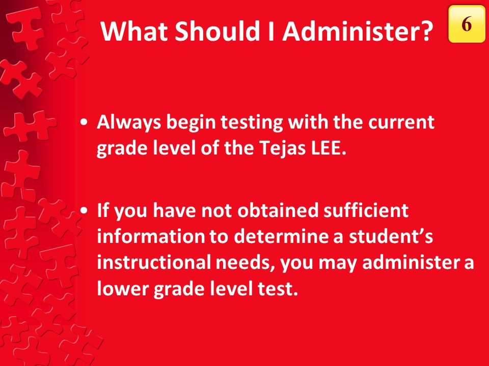 What Should I Administer? Always begin testing with the current grade level of the Tejas LEE. If you have not obtained sufficient information to deter