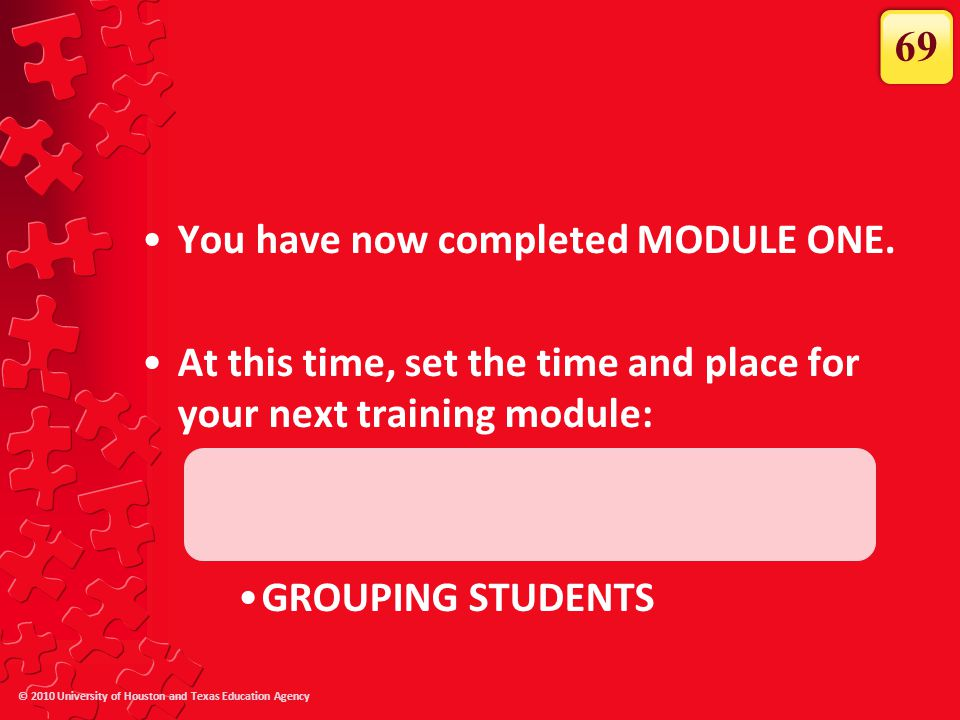 © 2010 University of Houston and Texas Education Agency You have now completed MODULE ONE. At this time, set the time and place for your next training