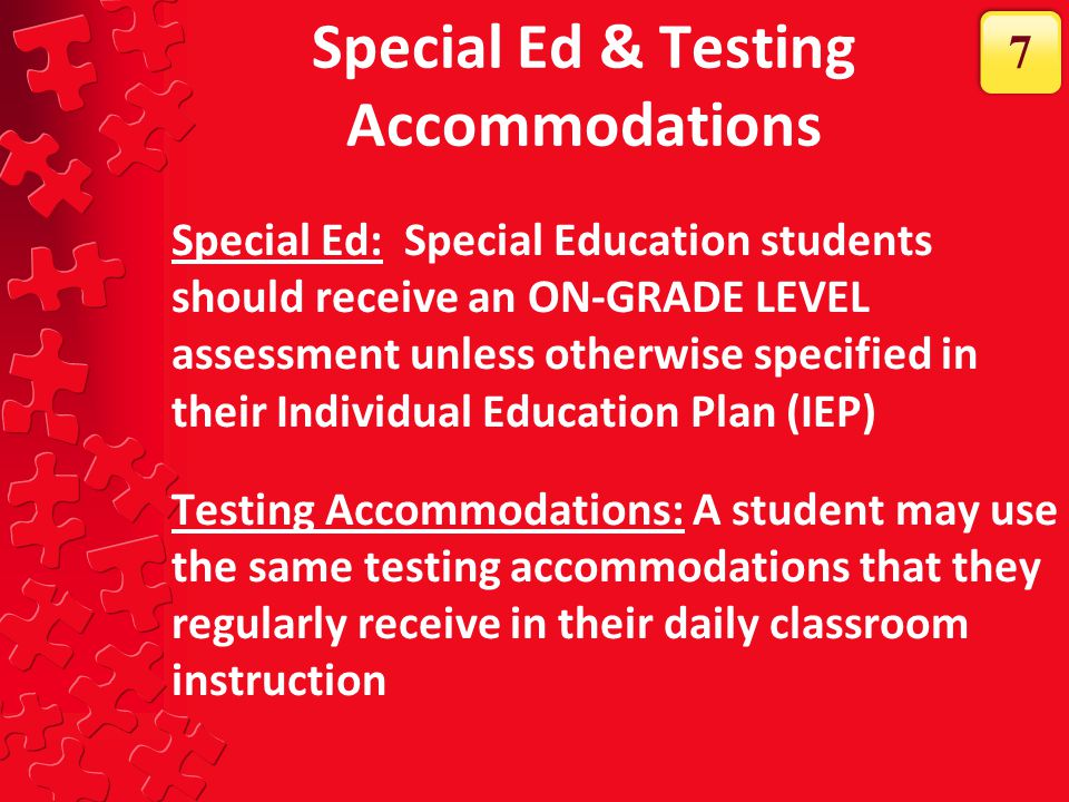 Special Ed & Testing Accommodations Special Ed: Special Education students should receive an ON-GRADE LEVEL assessment unless otherwise specified in t