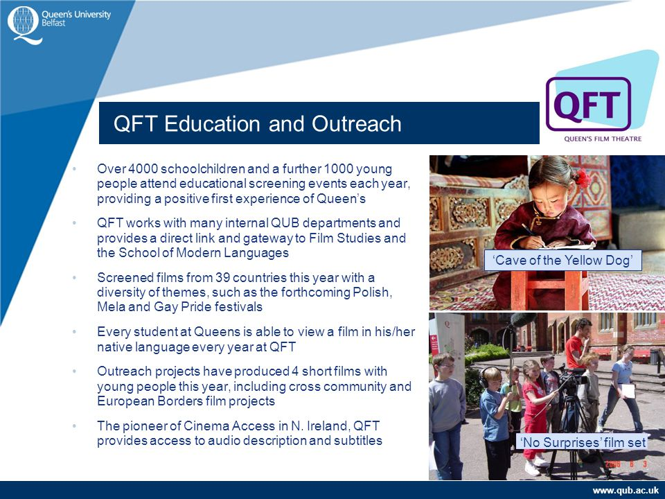 www.qub.ac.uk QFT Education and Outreach Over 4000 schoolchildren and a further 1000 young people attend educational screening events each year, providing a positive first experience of Queen's QFT works with many internal QUB departments and provides a direct link and gateway to Film Studies and the School of Modern Languages Screened films from 39 countries this year with a diversity of themes, such as the forthcoming Polish, Mela and Gay Pride festivals Every student at Queens is able to view a film in his/her native language every year at QFT Outreach projects have produced 4 short films with young people this year, including cross community and European Borders film projects The pioneer of Cinema Access in N.