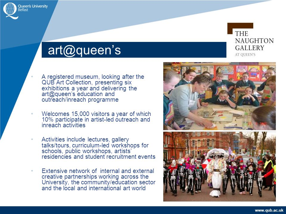 www.qub.ac.uk art@queen's A registered museum, looking after the QUB Art Collection, presenting six exhibitions a year and delivering the art@queen's education and outreach/inreach programme Welcomes 15,000 visitors a year of which 10% participate in artist-led outreach and inreach activities Activities include lectures, gallery talks/tours, curriculum-led workshops for schools, public workshops, artists' residencies and student recruitment events Extensive network of internal and external creative partnerships working across the University, the community/education sector and the local and international art world