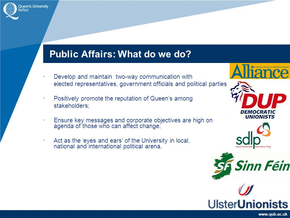 www.qub.ac.uk Develop and maintain two-way communication with elected representatives, government officials and political parties; Positively promote