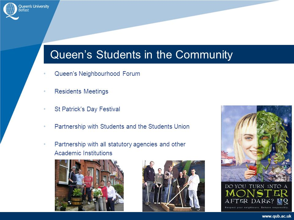 www.qub.ac.uk Queen's Neighbourhood Forum Residents Meetings St Patrick's Day Festival Partnership with Students and the Students Union Partnership wi
