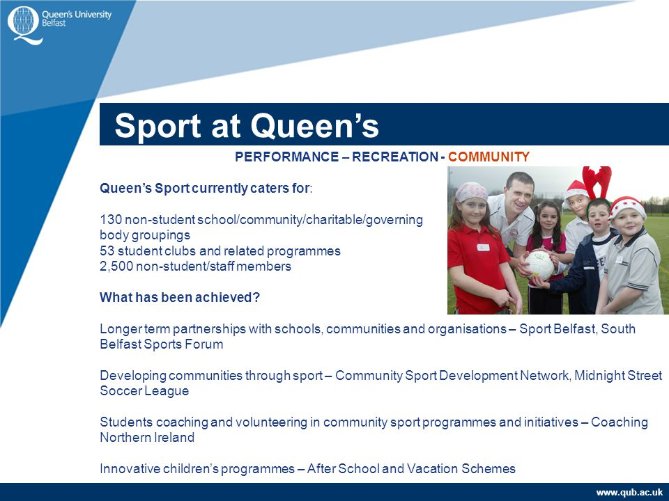 www.qub.ac.uk Sub Title PERFORMANCE – RECREATION - COMMUNITY Queen's Sport currently caters for: 130 non-student school/community/charitable/governing body groupings 53 student clubs and related programmes 2,500 non-student/staff members What has been achieved.