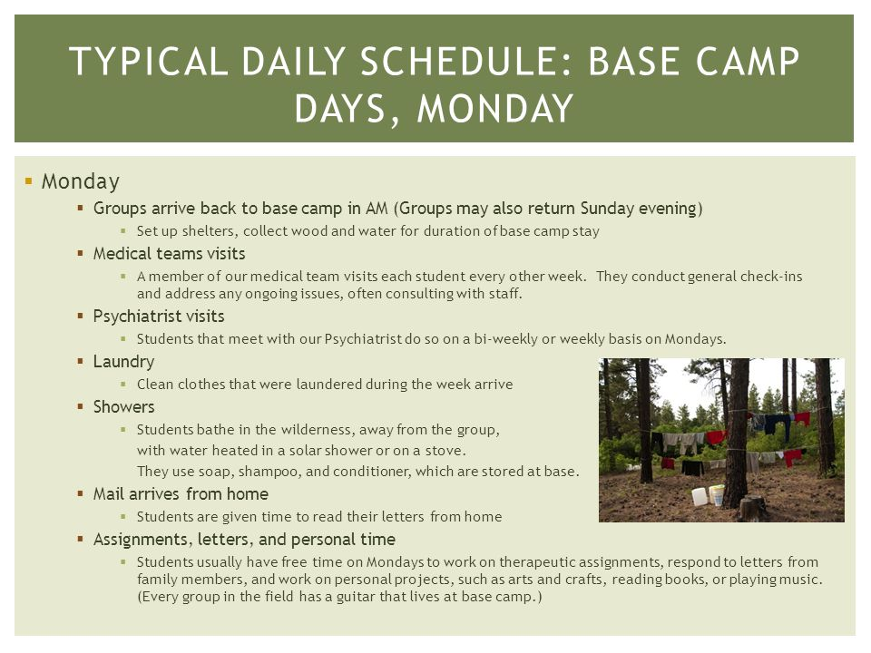  Monday  Groups arrive back to base camp in AM (Groups may also return Sunday evening)  Set up shelters, collect wood and water for duration of base camp stay  Medical teams visits  A member of our medical team visits each student every other week.