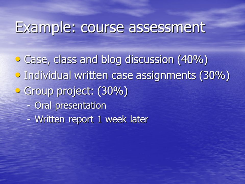 Example: course assessment Case, class and blog discussion (40%) Case, class and blog discussion (40%) Individual written case assignments (30%) Indiv