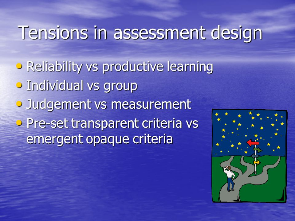 Tensions in assessment design Reliability vs productive learning Reliability vs productive learning Individual vs group Individual vs group Judgement