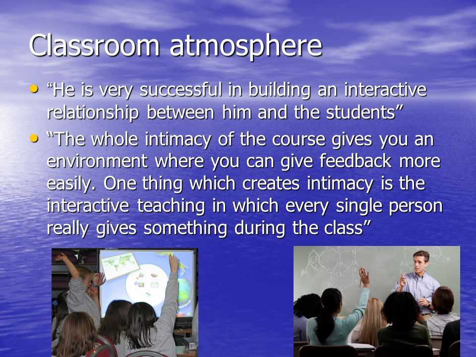"""Classroom atmosphere """"He is very successful in building an interactive relationship between him and the students"""" """"He is very successful in building a"""