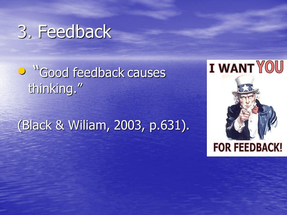 """3. Feedback """" Good feedback causes thinking."""" """" Good feedback causes thinking."""" (Black & Wiliam, 2003, p.631)."""