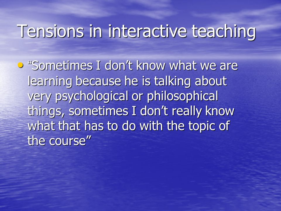 """Tensions in interactive teaching """"Sometimes I don't know what we are learning because he is talking about very psychological or philosophical things,"""