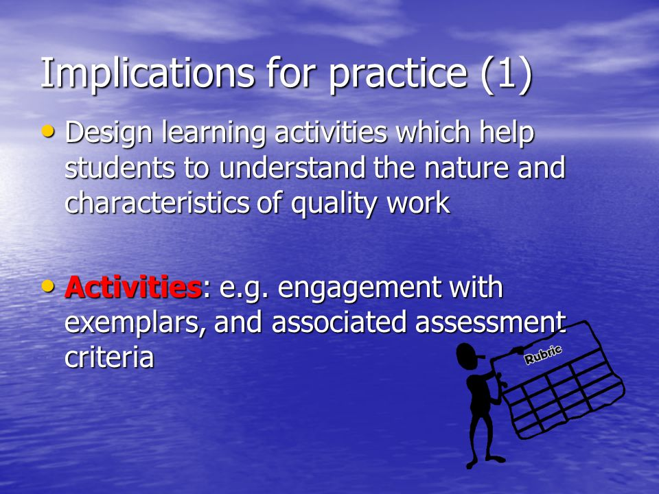 Implications for practice (1) Design learning activities which help students to understand the nature and characteristics of quality work Design learn