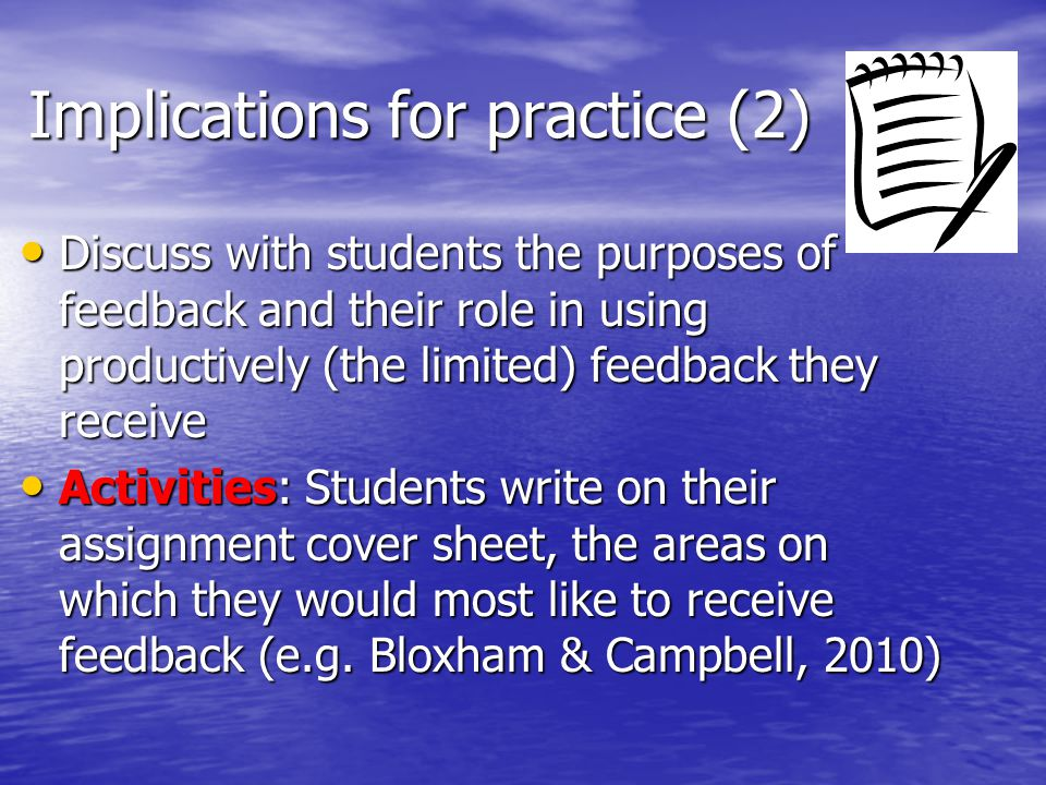 Implications for practice (2) Discuss with students the purposes of feedback and their role in using productively (the limited) feedback they receive