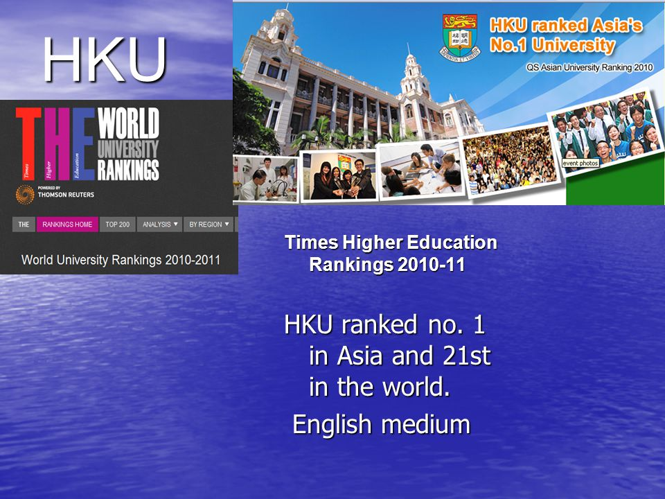 HKU Times Higher Education Rankings 2010-11 HKU ranked no. 1 in Asia and 21st in the world. English medium English medium