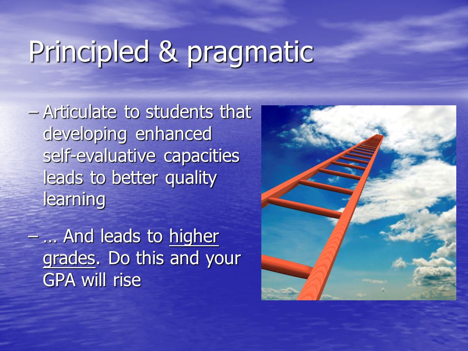Principled & pragmatic –Articulate to students that developing enhanced self-evaluative capacities leads to better quality learning –… And leads to hi
