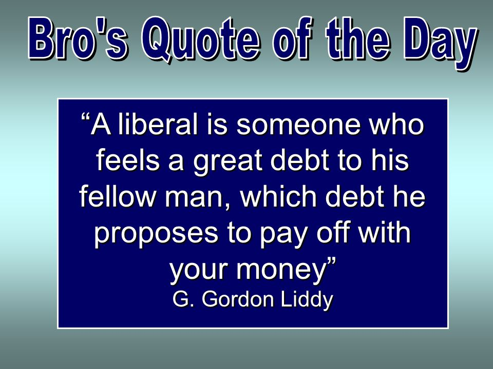 A liberal is someone who feels a great debt to his fellow man, which debt he proposes to pay off with your money G.
