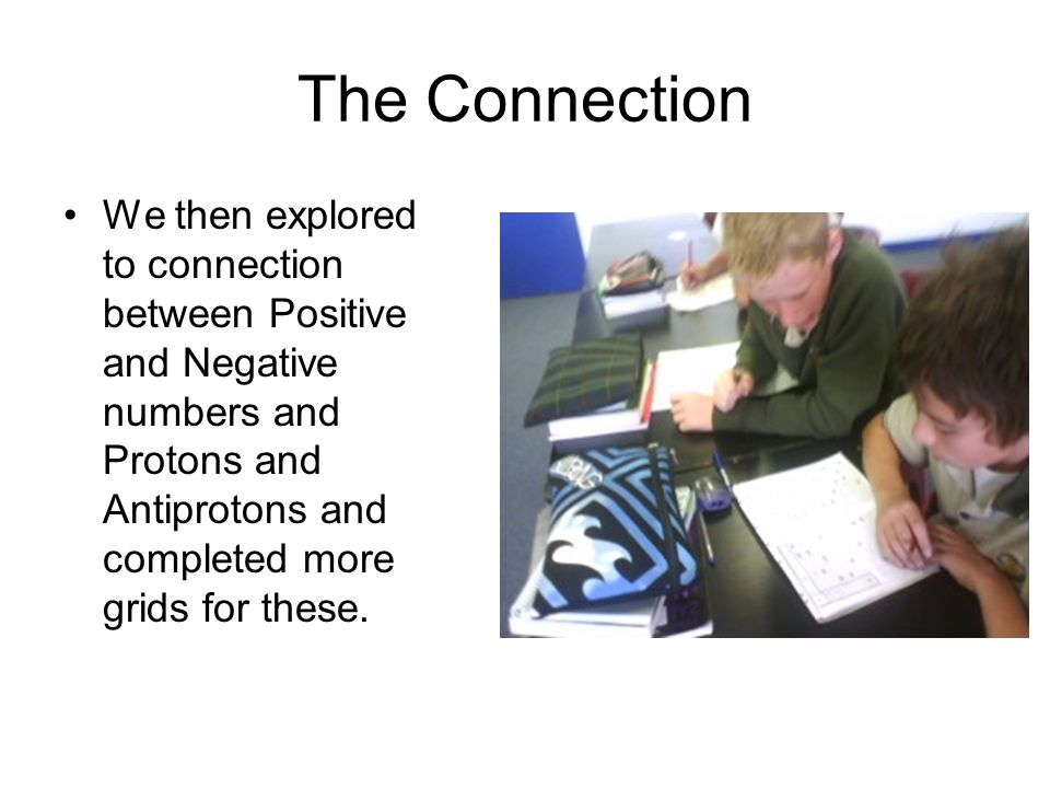 The Connection We then explored to connection between Positive and Negative numbers and Protons and Antiprotons and completed more grids for these.