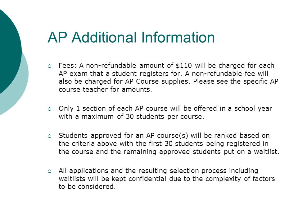 AP Additional Information  Fees: A non-refundable amount of $110 will be charged for each AP exam that a student registers for.
