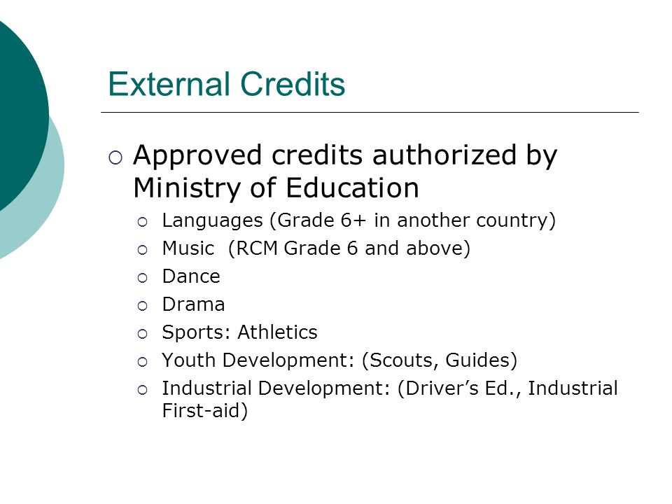 External Credits  Approved credits authorized by Ministry of Education  Languages (Grade 6+ in another country)  Music (RCM Grade 6 and above)  Dance  Drama  Sports: Athletics  Youth Development: (Scouts, Guides)  Industrial Development: (Driver's Ed., Industrial First-aid)