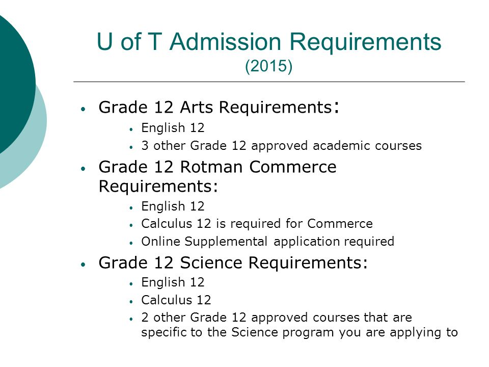 U of T Admission Requirements (2015) Grade 12 Arts Requirements : English 12 3 other Grade 12 approved academic courses Grade 12 Rotman Commerce Requirements: English 12 Calculus 12 is required for Commerce Online Supplemental application required Grade 12 Science Requirements: English 12 Calculus 12 2 other Grade 12 approved courses that are specific to the Science program you are applying to